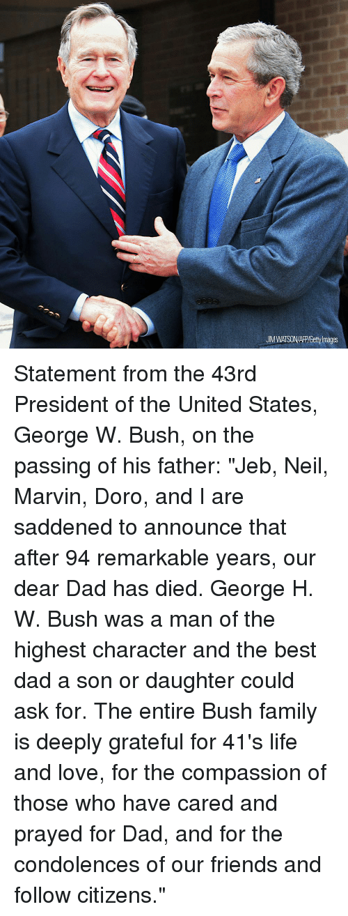 "Dad, Family, and Friends: UM WATSON/APP/Getty Images Statement from the 43rd President of the United States, George W. Bush, on the passing of his father: ""Jeb, Neil, Marvin, Doro, and I are saddened to announce that after 94 remarkable years, our dear Dad has died. George H. W. Bush was a man of the highest character and the best dad a son or daughter could ask for. The entire Bush family is deeply grateful for 41's life and love, for the compassion of those who have cared and prayed for Dad, and for the condolences of our friends and follow citizens."""