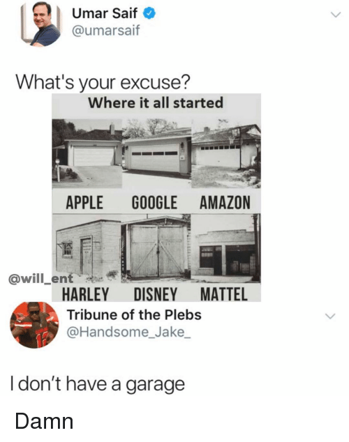 Amazon, Apple, and Disney: | Umar Saif  @umarsaif  What's your excuse?  Where it all started  APPLE GOOGLE AMAZON  @will_ent  HARLEY DISNEY MATTEL  Tribune of the Plebs  @Handsome_Jake  I don't have a garage Damn