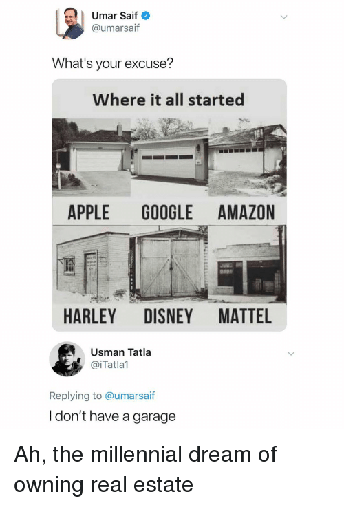 Amazon, Apple, and Disney: Umar Saif  @umarsaif  What's your excuse?  Where it all started  APPLE GOOGLE AMAZON  HARLEY DISNEY MATTEL  Usman Tatla  @iTatlal  Replying to @umarsa  if  l don't have a garage Ah, the millennial dream of owning real estate