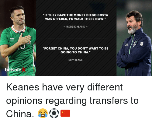 """robbie keane: Umbro  betsafe  """"IF THEY GAVE THE MONEY DIEGO COSTA  WAS OFFERED, I'D WALK THERE NOW!""""  ROBBIE KEANE  """"FORGET CHINA, YOU DON'T WANTTO BE  GOING TO CHINA.""""  ROY KEANE Keanes have very different opinions regarding transfers to China. 😂⚽️🇨🇳"""