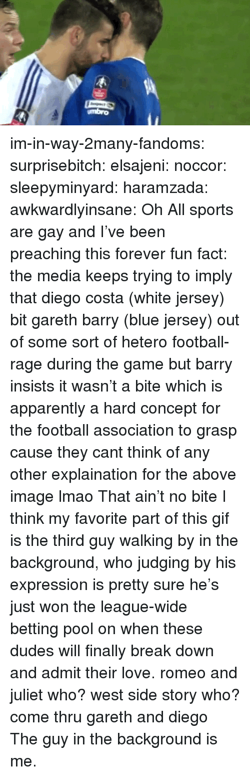 Preaching: umbro im-in-way-2many-fandoms:  surprisebitch:  elsajeni:  noccor:  sleepyminyard:  haramzada:  awkwardlyinsane:  Oh  All sports are gay and I've been preaching this forever  fun fact: the media keeps trying to imply that diego costa (white jersey) bit gareth barry (blue jersey)   out of some sort of hetero football-rage during the game but barry insists it wasn't a bite which is apparently a hard concept for the football association to grasp cause they cant think of any other explaination for the above image lmao  That ain't no bite  I think my favorite part of this gif is the third guy walking by in the background, who judging by his expression is pretty sure he's just won the league-wide betting pool on when these dudes will finally break down and admit their love.  romeo and juliet who? west side story who? come thru gareth and diego   The guy in the background is me.