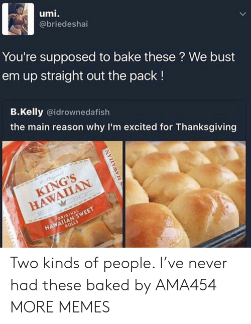 Hawaiian: umi.  @briedeshai  You're supposed to bake these ? We bust  em up straight out the pack!  B.Kelly @idrownedafish  the main reason why I'm excited for Thanksgiving  KING'S  HAWAIIAN  HAWAIIAN SWEET  ROLLS  ORIGINAL Two kinds of people. I've never had these baked by AMA454 MORE MEMES