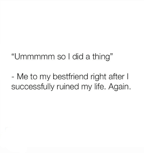 "bestfriend: ""Ummmmm so I did a thing""  - Me to my bestfriend right after I  successfully ruined my life. Again."