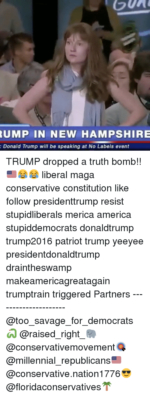 Truth Bomb: UMP  IN NEW HAMPSHIRE  Donald Trump will be speaking at No Labels event TRUMP dropped a truth bomb!!🇺🇸😂😂 liberal maga conservative constitution like follow presidenttrump resist stupidliberals merica america stupiddemocrats donaldtrump trump2016 patriot trump yeeyee presidentdonaldtrump draintheswamp makeamericagreatagain trumptrain triggered Partners --------------------- @too_savage_for_democrats🐍 @raised_right_🐘 @conservativemovement🎯 @millennial_republicans🇺🇸 @conservative.nation1776😎 @floridaconservatives🌴