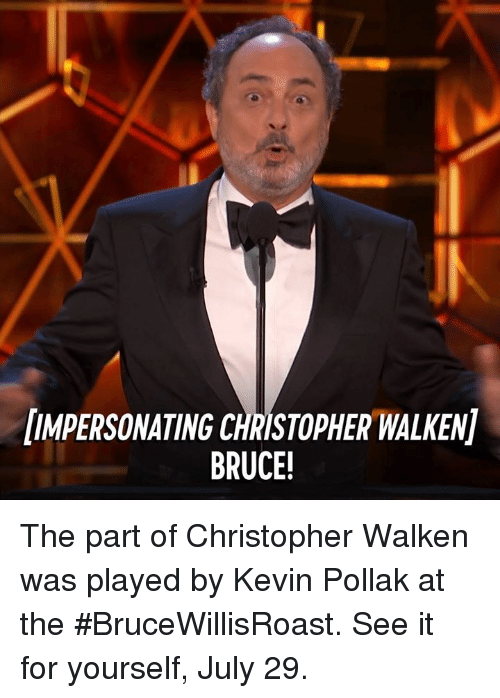 Christopher Walken: UMPERSONATING CHRISTOPHER WALKEN]  BRUCE The part of Christopher Walken was played by Kevin Pollak at the #BruceWillisRoast. See it for yourself, July 29.