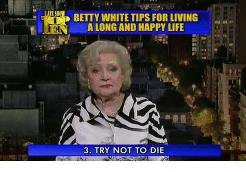Life, Happy, and White: UN  BETY WHITE TIPS FOR LIVING  A LONG AND HAPPY LIFE  3. TRY NOT TO DIE