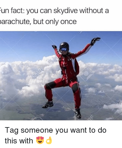 skydive: un fact: you can skydive without a  arachute, but only once Tag someone you want to do this with 😍👌