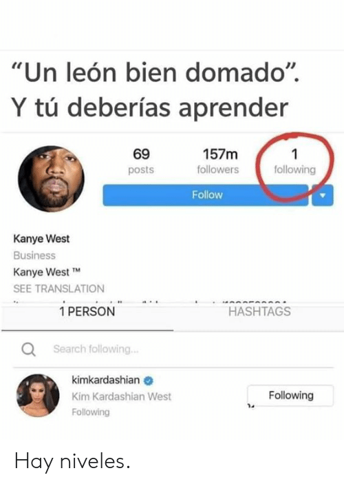 "Kanye West: ""Un león bien domado""  Y tú deberías aprender  69  157m  1  following  followers  posts  Follow  Kanye West  Business  Kanye West TM  SEE TRANSLATION  1 PERSON  HASHTAGS  Search following..  kimkardashian  Following  Kim Kardashian West  Following Hay niveles."