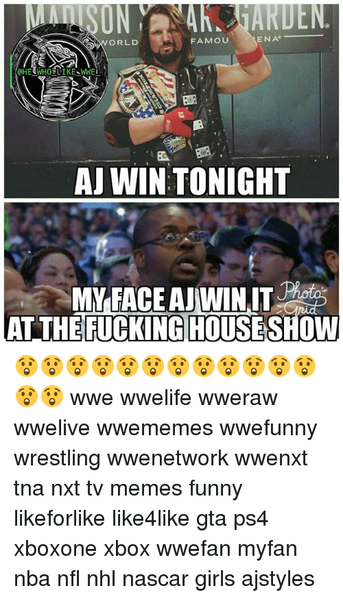 Fucking, Funny, and Girls: UN  ORLD  FAMOUU  ENA  HE&WHOELIKE WWE  AJ WIN TONIGHT  MYFACE AJWINIT  FUCKING HOUSE  AT THE SHOW 😲😲😲😲😲😲😲😲😲😲😲😲😲😲 wwe wwelife wweraw wwelive wwememes wwefunny wrestling wwenetwork wwenxt tna nxt tv memes funny likeforlike like4like gta ps4 xboxone xbox wwefan myfan nba nfl nhl nascar girls ajstyles