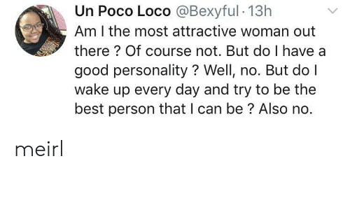 loco: Un Poco Loco @Bexyful 13h  Am I the most attractive woman out  there? Of course not. But do I have a  good personality? Well, no. But do I  wake up every day and try to be the  best person that I can be? Also no. meirl