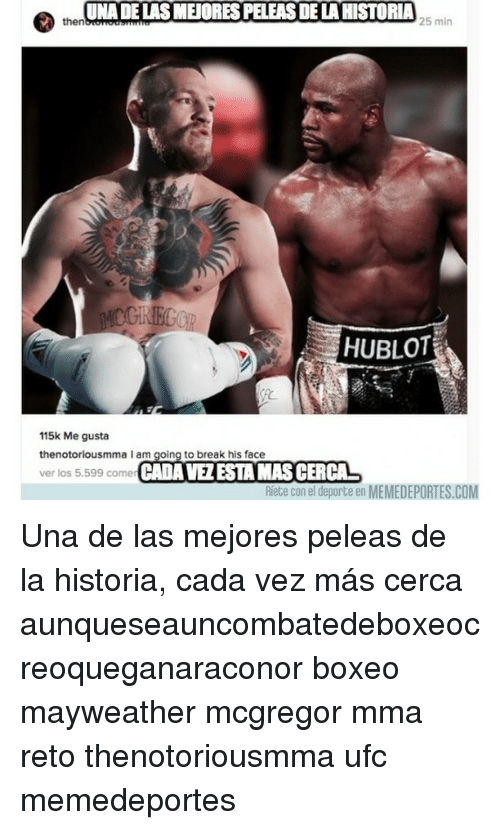 hublot: UNA DE LASMEORESPELEASDELAHISTORIA  then  25 min  HUBLOT  115k Me gusta  the notoriousmma I am going to break his face  ver los 5.599 comer  CADAVEZESTAMASCERCAL  Riete con el deporte en  MEMEDEPORTES.COM Una de las mejores peleas de la historia, cada vez más cerca aunqueseauncombatedeboxeocreoqueganaraconor boxeo mayweather mcgregor mma reto thenotoriousmma ufc memedeportes