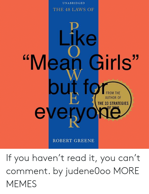 "Mean Girls: UNABRIDGED  THE 48 LAWS OF  Like  ""Mean Girls""  but for  everyoé  FROM THE  AUTHOR OF  THE 33 STRATEGIES  ROBERT GREENE If you haven't read it, you can't comment. by judene0oo MORE MEMES"