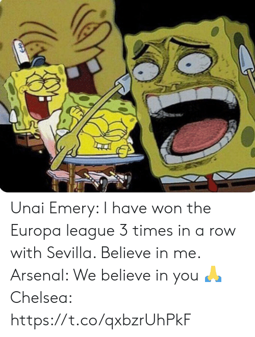 Arsenal, Chelsea, and Memes: Unai Emery: I have won the Europa league 3 times in a row with Sevilla. Believe in me.  Arsenal: We believe in you 🙏  Chelsea: https://t.co/qxbzrUhPkF
