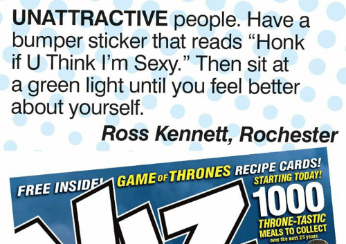 """Memes, Sexy, and Free: UNATTRACTIVE people. Have a  bumper sticker that reads """"Honk  if U Think l'm Sexy."""" Then sit at  a green light until you feel better  about yourself  35  Ross Kennett, Rochester  FREE INSIDEL1 GAMEoFTHRONES RECIPE CARDS!  STARTING TODAY  1000  THRONE-TASTIC  MEALS TO COLLECT  over the next 25 years"""