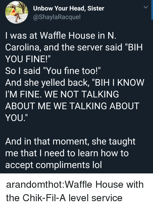 "Head, Lol, and Target: Unbow Your Head, Sister  @ShaylaRacquel  I was at Waffle House in N  Carolina, and the server said ""BIH  YOU FINE!""  So I said ""You fine too!""  And she yelled back, ""BIH I KNOW  I'M FINE. WE NOT TALKING  ABOUT ME WE TALKING ABOUT  YOU  ㄧ  And in that moment, she taught  me that I need to learn how to  accept compliments lol arandomthot:Waffle House with the Chik-Fil-A level service"