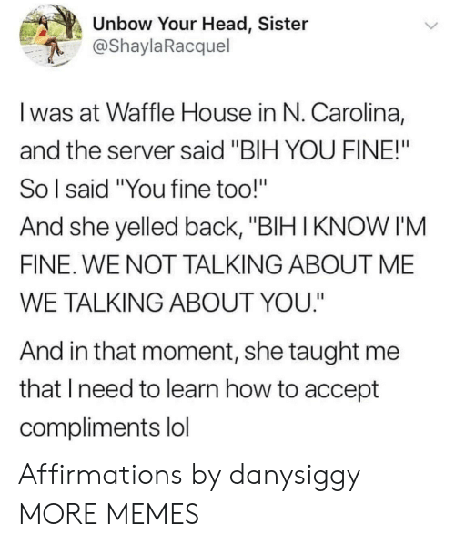 "Dank, Head, and Lol: Unbow Your Head, Sister  @ShaylaRacquel  I was at Waffle House in N. Carolina,  and the server said ""BIH YOU FINE!""  So l said ""You fine too!""  And she yelled back, ""BIH IKNOW I'M  FINE. WE NOT TALKING ABOUT ME  WE TALKING ABOUT YOU.""  And in that moment, she taught me  that Ineed to learn how to accept  compliments lol Affirmations by danysiggy MORE MEMES"