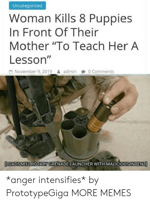 """Lesson: Uncategorized  Woman Kills 8 Puppies  In Front Of Their  Mother """"To Teach Her A  Lesson""""  November 9, 2019  0 Comments  admin  LOADS M32 ROTARY GRENADE LAUNCHER WITH MALICIOUS INTENT *anger intensifies* by PrototypeGiga MORE MEMES"""