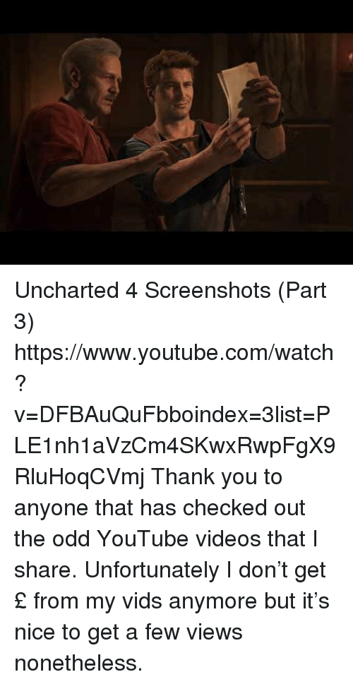 Checked Out: Uncharted 4 Screenshots (Part 3) https://www.youtube.com/watch?v=DFBAuQuFbboindex=3list=PLE1nh1aVzCm4SKwxRwpFgX9RluHoqCVmj  Thank you to anyone that has checked out the odd YouTube videos that I share. Unfortunately I don't get £ from my vids anymore but it's nice to get a few views nonetheless.