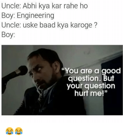 "Kya Kar Rahe Ho: Uncle: Abhi kya kar rahe ho  Boy: Engineering  Uncle: uske baad a karoge  Boy  ""You are a good  question. But  your question  hurt me!"" 😂😂"