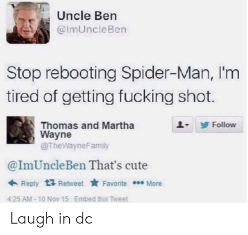 Cute, Fucking, and Spider: Uncle Ben  @ImUncleBen  Stop rebooting Spider-Man, I'm  tired of getting fucking shot.  Follow  Thomas and Martha  Wayne  @TheWayneFamily  @ImUncleBen That's cute  Reply 1Retweet Favorite More  425 AM-10 Nov 15  Embed this Tweet Laugh in dc