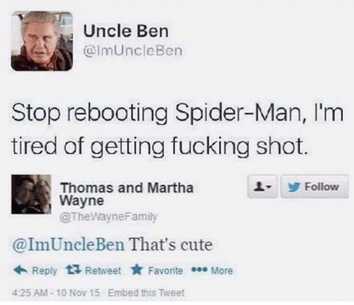 reply: Uncle Ben  @ImUncleBen  Stop rebooting Spider-Man, I'm  tired of getting fucking shot.  Thomas and Martha  Wayne  @TheWayneFamily  Follow  @ImUncleBen That's cute  + Reply  Retweet * Favorite * More  Embed this Tweet  425 AM-10 Nov 15