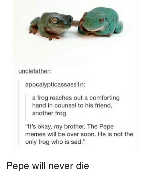 "Pepe Meme: uncle father:  apocalypticassass1n:  a frog reaches out a comforting  hand in counsel to his friend  another frog  ""It's okay, my brother. The Pepe  memes will be over soon. He is not the  only frog who is sad."" Pepe will never die"