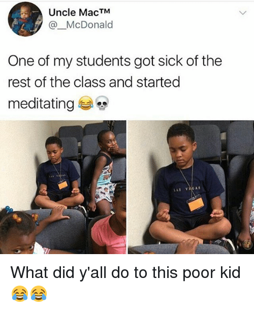 restful: Uncle MacTM  @_McDonald  One of my students got sick of the  rest of the class and started  meditating e, What did y'all do to this poor kid 😂😂