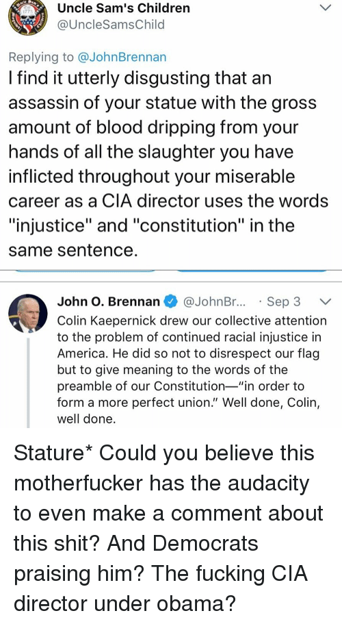 "Sams: Uncle Sam's Children  @UncleSamsChild  1773  Replying to @JohnBrennan  I find it utterly disgusting that an  assassin of your statue with the gros:s  amount of blood dripping from your  nands of all the slaughter you have  inflicted throughout your miserable  career as a CIA director uses the words  ""injustice"" and ""constitution"" in the  same Sentence  John O. Brennan @JohnBr..Sep 3 V  Colin Kaepernick drew our collective attention  to the problem of continued racial injustice in  America. He did so not to disrespect our flag  but to give meaning to the words of the  preamble of our Constitution-""in order to  form a more perfect union."" Well done, Colin,  well done Stature* Could you believe this motherfucker has the audacity to even make a comment about this shit? And Democrats praising him? The fucking CIA director under obama?"