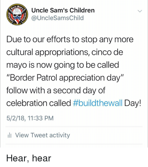 "Sams: Uncle Sam's Children  @UncleSamsChild  1775  Due to our efforts to stop any more  cultural appropriations, cinco de  mayo is now going to be called  ""Border Patrol appreciation day""  follow with a second day of  celebration called #buildtheWall Day!  5/2/18, 11:33 PM  ll View Tweet activity Hear, hear"