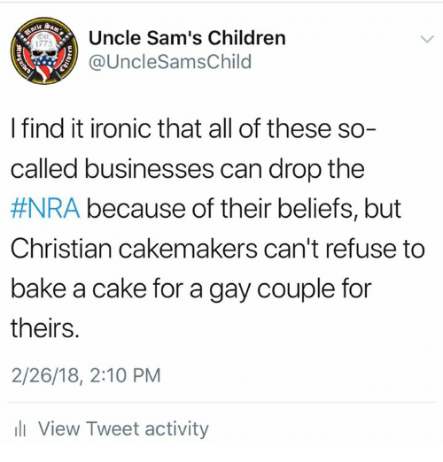 Sams: Uncle Sam's Children  @UncleSamsChild  1775  I find it ironic that all of these so-  called businesses can drop the  #NRA because of their beliefs, but  Christian cakemakers can't refuse to  bake a cake for a gay couple foir  theirs.  2/26/18, 2:10 PM  l View Tweet activity