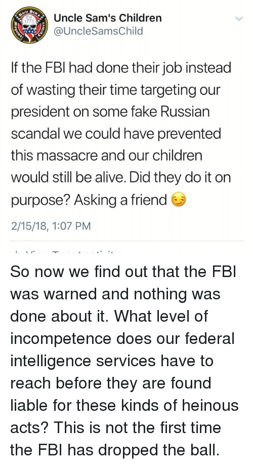 Sams: Uncle Sam's Children  @UncleSamsChild  1775  If the FBl had done their job instead  of wasting their time targeting our  president on some fake Russian  scandal we could have prevented  this massacre and our children  would still be alive. Did they do it on  purpose? Asking a friend  2/15/18, 1:07 PM So now we find out that the FBI was warned and nothing was done about it. What level of incompetence does our federal intelligence services have to reach before they are found liable for these kinds of heinous acts? This is not the first time the FBI has dropped the ball.