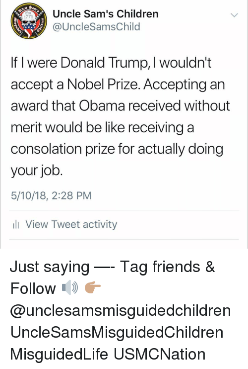Sams: Uncle Sam's Children  @UncleSamsChild  Est  1775  If I were Donald Trump, I wouldn't  accept a Nobel Prize. Accepting an  award that Obama received without  merit would be like receiving a  consolation prize for actually doing  your job  5/10/18, 2:28 PM  ll View Tweet activity Just saying —- Tag friends & Follow 🔊 👉🏽 @unclesamsmisguidedchildren UncleSamsMisguidedChildren MisguidedLife USMCNation
