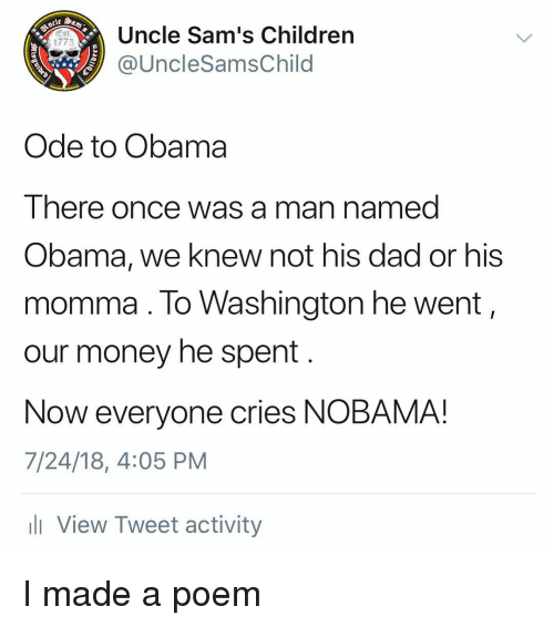 Sams: Uncle Sam's Children  @UncleSamsChild  Est  1775  Ode to Obama  There once was a man named  Obama, we knew not his dad or his  momma. lo Washington he went,  our money he spent  Now everyone cries NOBAMA!  7/24/18, 4:05 PM  l View Tweet activity I made a poem