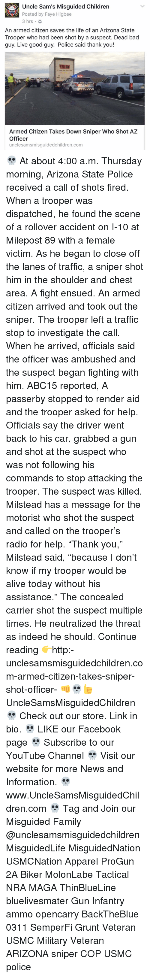 """Shot Fired: Uncle Sam's Misguided Children  Posted by Faye Higbee  3 hrs.  An armed citizen saves the life of an Arizona State  Trooper who had been shot by a suspect. Dead bad  guy. Live good guy. Police said thank you!  YELLOW  Armed Citizen Takes Down Sniper Who Shot AZ  Officer  unclesamsmisguidedchildren.com 💀 At about 4:00 a.m. Thursday morning, Arizona State Police received a call of shots fired. When a trooper was dispatched, he found the scene of a rollover accident on I-10 at Milepost 89 with a female victim. As he began to close off the lanes of traffic, a sniper shot him in the shoulder and chest area. A fight ensued. An armed citizen arrived and took out the sniper. The trooper left a traffic stop to investigate the call. When he arrived, officials said the officer was ambushed and the suspect began fighting with him. ABC15 reported, A passerby stopped to render aid and the trooper asked for help. Officials say the driver went back to his car, grabbed a gun and shot at the suspect who was not following his commands to stop attacking the trooper. The suspect was killed. Milstead has a message for the motorist who shot the suspect and called on the trooper's radio for help. """"Thank you,"""" Milstead said, """"because I don't know if my trooper would be alive today without his assistance."""" The concealed carrier shot the suspect multiple times. He neutralized the threat as indeed he should. Continue reading 👉http:-unclesamsmisguidedchildren.com-armed-citizen-takes-sniper-shot-officer- 👊💀👍 UncleSamsMisguidedChildren 💀 Check out our store. Link in bio. 💀 LIKE our Facebook page 💀 Subscribe to our YouTube Channel 💀 Visit our website for more News and Information. 💀 www.UncleSamsMisguidedChildren.com 💀 Tag and Join our Misguided Family @unclesamsmisguidedchildren MisguidedLife MisguidedNation USMCNation Apparel ProGun 2A Biker MolonLabe Tactical NRA MAGA ThinBlueLine bluelivesmater Gun Infantry ammo opencarry BackTheBlue 0311 SemperFi Grunt Veteran USMC Military Vetera"""
