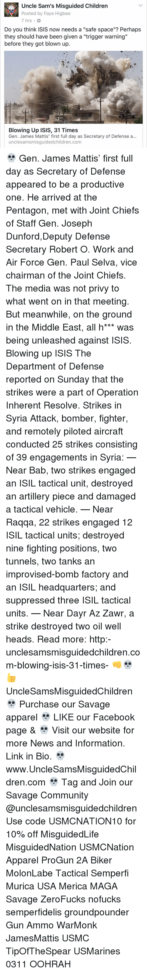 """James Mattis: Uncle Sam's Misguided Children  Posted by Faye Higbee  Do you think ISIS now needs a """"safe space""""? Perhaps  they should have been given a """"trigger warning""""  before they got blown up.  Blowing Up ISIS, 31 Times  Gen. James Mattis' first full day as Secretary of Defense a...  unclesamsmisguidedchildren.com 💀 Gen. James Mattis' first full day as Secretary of Defense appeared to be a productive one. He arrived at the Pentagon, met with Joint Chiefs of Staff Gen. Joseph Dunford,Deputy Defense Secretary Robert O. Work and Air Force Gen. Paul Selva, vice chairman of the Joint Chiefs. The media was not privy to what went on in that meeting. But meanwhile, on the ground in the Middle East, all h*** was being unleashed against ISIS. Blowing up ISIS The Department of Defense reported on Sunday that the strikes were a part of Operation Inherent Resolve. Strikes in Syria Attack, bomber, fighter, and remotely piloted aircraft conducted 25 strikes consisting of 39 engagements in Syria: — Near Bab, two strikes engaged an ISIL tactical unit, destroyed an artillery piece and damaged a tactical vehicle. — Near Raqqa, 22 strikes engaged 12 ISIL tactical units; destroyed nine fighting positions, two tunnels, two tanks an improvised-bomb factory and an ISIL headquarters; and suppressed three ISIL tactical units. — Near Dayr Az Zawr, a strike destroyed two oil well heads. Read more: http:-unclesamsmisguidedchildren.com-blowing-isis-31-times- 👊💀👍 UncleSamsMisguidedChildren 💀 Purchase our Savage apparel 💀 LIKE our Facebook page & 💀 Visit our website for more News and Information. Link in Bio. 💀 www.UncleSamsMisguidedChildren.com 💀 Tag and Join our Savage Community @unclesamsmisguidedchildren Use code USMCNATION10 for 10% off MisguidedLife MisguidedNation USMCNation Apparel ProGun 2A Biker MolonLabe Tactical Semperfi Murica USA Merica MAGA Savage ZeroFucks nofucks semperfidelis groundpounder Gun Ammo WarMonk JamesMattis USMC TipOfTheSpear USMarines 0311 OOHRAH"""