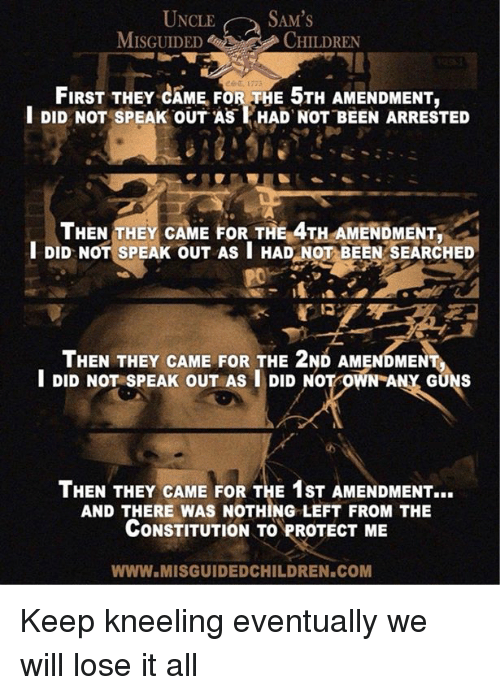 Sams: UNCLE SAM'S  MISGUIDEDCHILDREN  FIRST THEY CAME FOR THE 5TH AMENDMENT,  l DID NOT SPEAK OUT AS HAD NOT BEEN ARRESTED  THEN THEY CAME FOR THE 4TH AMENDMENT.  DID NOT SPEAK OUT AS I HAD NOT BEEN SEARCHED  Po  THEN THEY CAME FOR THE 2ND AMENDMENT  I DID NOT SPEAK OUT AS I DID NOT OWN ANY GUNS  THEN THEY CAME FOR THE 1ST AMENDMENT...  AND THERE WAS NOTHING LEFT FROM THE  CONSTITUTION TO PROTECT ME  WWW.MISGUIDEDCHILDREN.COM Keep kneeling eventually we will lose it all
