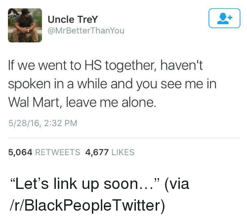 "Being Alone, Blackpeopletwitter, and Soon...: Uncle TreY  @MrBetterThanYou  If we went to HS together, haven't  spoken in a while and you see me in  Wal Mart, leave me alone.  5/28/16, 2:32 PM  5,064 RETWEETS 4,677 LIKES <p>""Let's link up soon…"" (via /r/BlackPeopleTwitter)</p>"