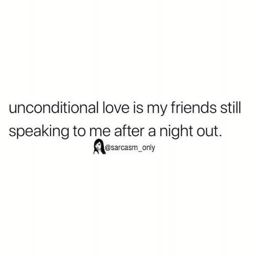 Unconditional Love Is My Friends Stil Speaking To Me After A Night