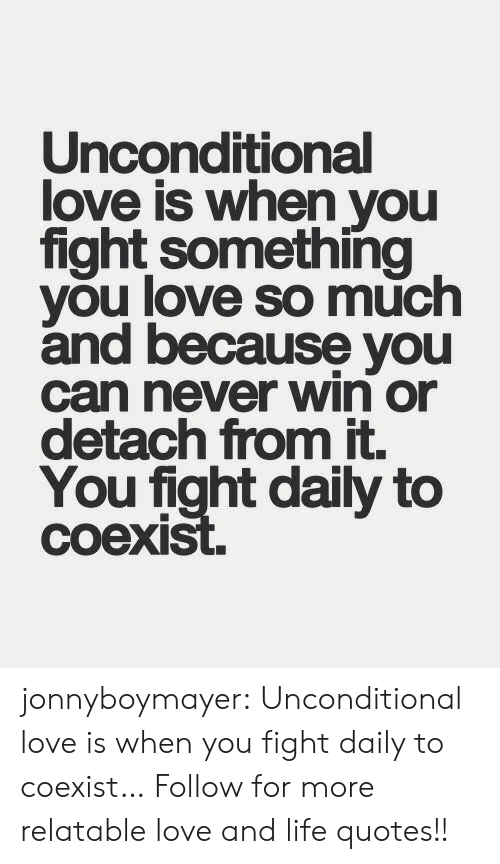 Detach: Unconditional  love is when you  fight something  you love so much  and because you  can never win or  detach from it.  You fight daily to  coexi jonnyboymayer:  Unconditional love is when you fight  daily to coexist…  Follow for more relatable love and life quotes!!