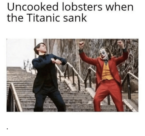 Titanic, The Titanic, and When: Uncooked lobsters when  the Titanic sank .