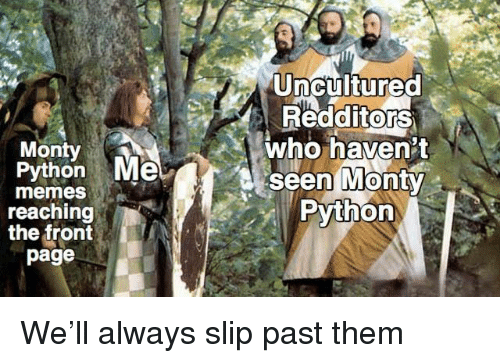 Memes, Python, and Page: Uncultured  RedditorS  who haven't  seen MontY  Python  0  Monty  Python Me  0  memes  reaching  the front  page We'll always slip past them