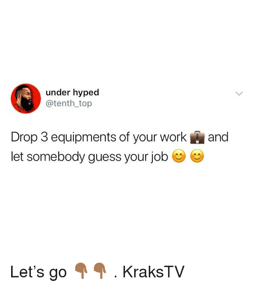 Memes, Work, and Guess: under hyped  @tenth _top  Drop 3 equipments of your work and  let somebody guess your job C C Let's go 👇🏾👇🏾 . KraksTV