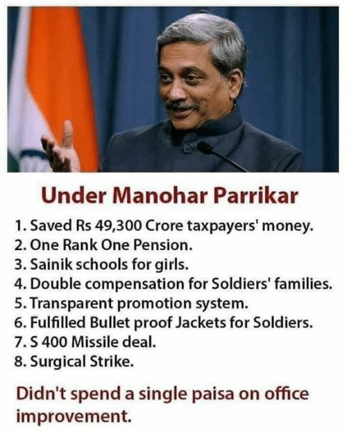 dea: Under Manohar Parrikar  1. Saved Rs 49,300 Crore taxpayers' money  2. One Rank One Pension.  3. Sainik schools for girls.  4. Double compensation for Soldiers' families.  5. Transparent promotion system  6. Fulfilled Bullet proof Jackets for Soldiers.  7.S 400 Missile dea  8. Surgical Strike.  Didn't spend a single paisa on office  improvement.