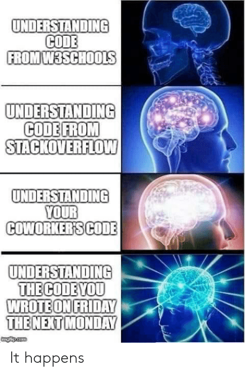 the code: UNDERSTANDING  CODE  FROM W3SCHOOLS  UNDERSTANDING  CODE FROM  STACKOVERFLOW  UNDERSTANDING  YOUR  COWORKER'SCODE  UNDERSTANDING  THE CODE YOU  WROTE ON FRIDAY  THE NEXT MONDAY  gapicom It happens