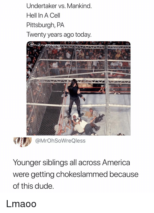 America, Dude, and Pittsburgh: Undertaker vs. Mankind.  Hell In A Cel  Pittsburgh, PA  Iwenty years ago today  me  @MrOhSoWreQless  Younger siblings all across America  were getting chokeslammed because  of this dude Lmaoo