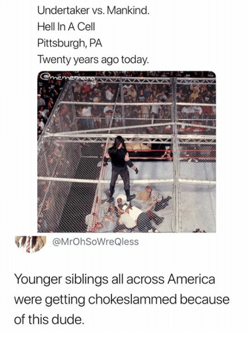 America, Dude, and Pittsburgh: Undertaker vs. Mankind  Hell In A Cell  Pittsburgh, PA  Twenty years ago today  @MrOhSoWreQless  Younger siblings all across America  were getting chokeslammed because  of this dude