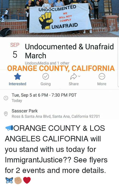 anas: UNDOCUMENTED  WE  WILL NOT  COMPLY  UNAFRAID  SEPUndocumented & Unafraid  5 March  UndocuMedia and 1 other  ORANGE COUNTY, CALIFORNIA  Interested  Going  Share  More  Tue, Sep 5 at 6 PM - 7:30 PM PDT  Today  Sasscer Park  Ross & Santa Ana Blvd, Santa Ana, California 92701 📣ORANGE COUNTY & LOS ANGELES CALIFORNIA will you stand with us today for ImmigrantJustice?? See flyers for 2 events and more details. 🦋✊🏽❤