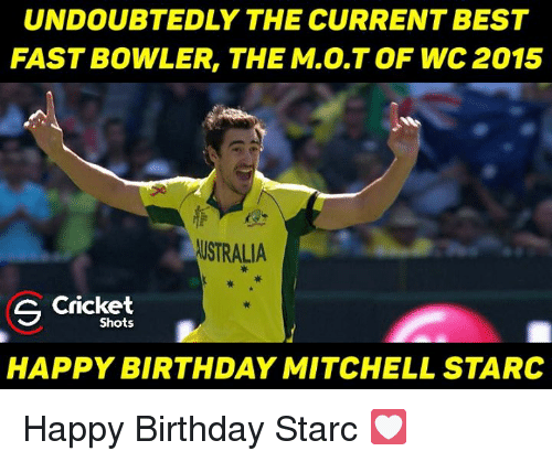 Mitchel: UNDOUBTEDLY THE CURRENT BEST  FASTBOWLER, THE M.O.TOF WC 2015  USTRALIA  S Shots  HAPPY BIRTHDAY MITCHELL STARC Happy Birthday Starc 💟