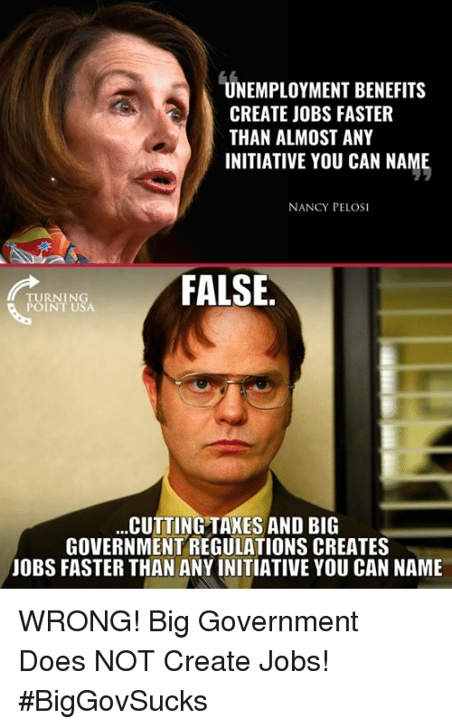 Memes, Jobs, and Government: UNEMPLOYMENT BENEFITS  CREATE JOBS FASTER  THAN ALMOST ANY  INITIATIVE YOU CAN NAME  NANCY PELOSI  FALSE  TURNING  POINT USA  CUTTING TAKES AND BIG  GOVERNMENT REGULATIONS CREATES  JOBS FASTER THAN ANY INITIATIVE YOU CAN NAME WRONG! Big Government Does NOT Create Jobs! #BigGovSucks