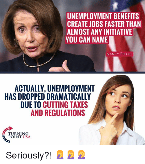 Memes, Taxes, and Jobs: UNEMPLOYMENT BENEFITS  CREATE JOBS FASTER THAN  ALMOST ANY INITIATIVE  YOU CAN NAME  NANCY PELOSI  ACTUALLY, UNEMPLOYMENT  HAS DROPPED DRAMATICALLY  DUE TO CUTTING TAXES  AND REGULATIONS  TURNING  POINT USA Seriously?! 🤦♀️🤦♀️🤦♀️